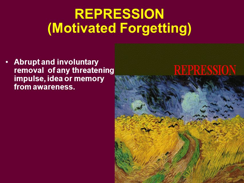 REPRESSION (Motivated Forgetting) Abrupt and involuntary removal of any threatening impulse, idea or memory from awareness.