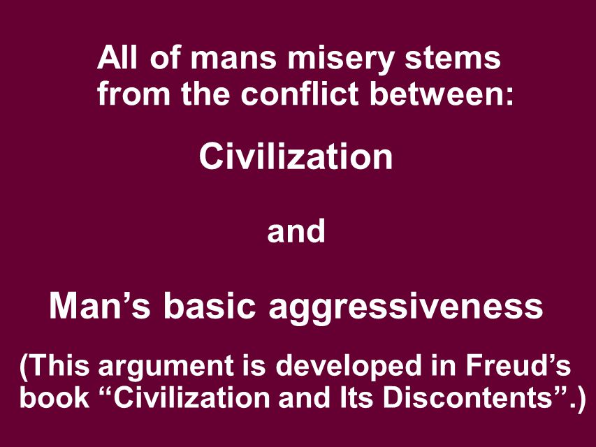 "All of mans misery stems from the conflict between: Civilization and Man's basic aggressiveness (This argument is developed in Freud's book ""Civilizat"
