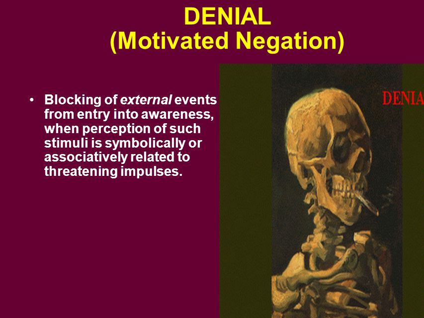 DENIAL (Motivated Negation) Blocking of external events from entry into awareness, when perception of such stimuli is symbolically or associatively re