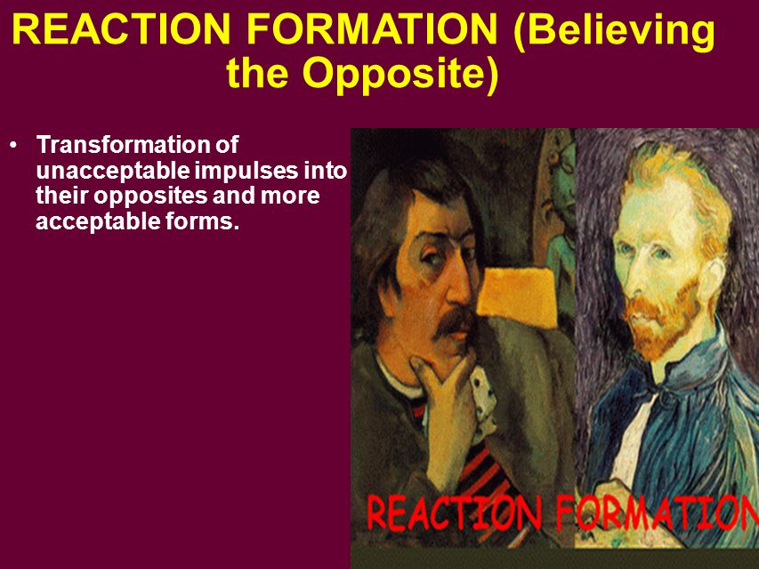 REACTION FORMATION (Believing the Opposite) Transformation of unacceptable impulses into their opposites and more acceptable forms.