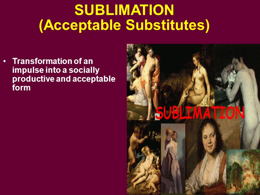 SUBLIMATION (Acceptable Substitutes) Transformation of an impulse into a socially productive and acceptable form