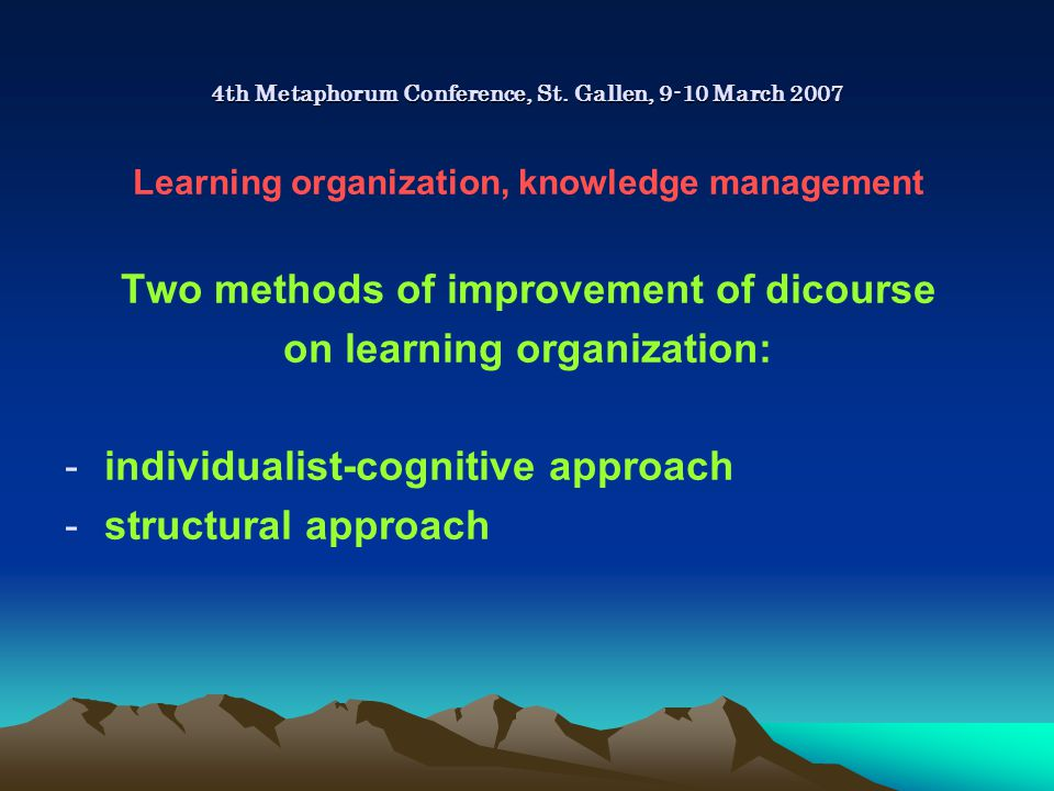 4th Metaphorum Conference, St. Gallen, 9-10 March 2007 Learning organization, knowledge management Two methods of improvement of dicourse on learning