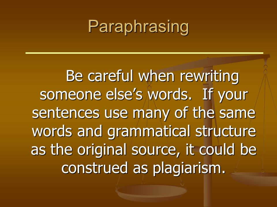 Paraphrasing Be careful when rewriting someone else's words. If your sentences use many of the same words and grammatical structure as the original so