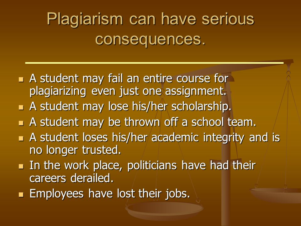 Plagiarism can have serious consequences. A student may fail an entire course for plagiarizing even just one assignment. A student may fail an entire