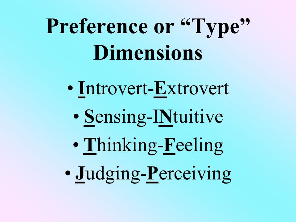 Preference or Type Dimensions Introvert-Extrovert Sensing-INtuitive Thinking-Feeling Judging-Perceiving