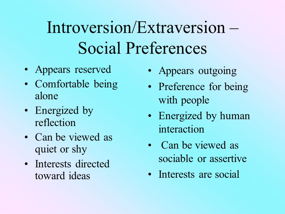 Introversion/Extraversion – Social Preferences Appears reserved Comfortable being alone Energized by reflection Can be viewed as quiet or shy Interests directed toward ideas Appears outgoing Preference for being with people Energized by human interaction Can be viewed as sociable or assertive Interests are social