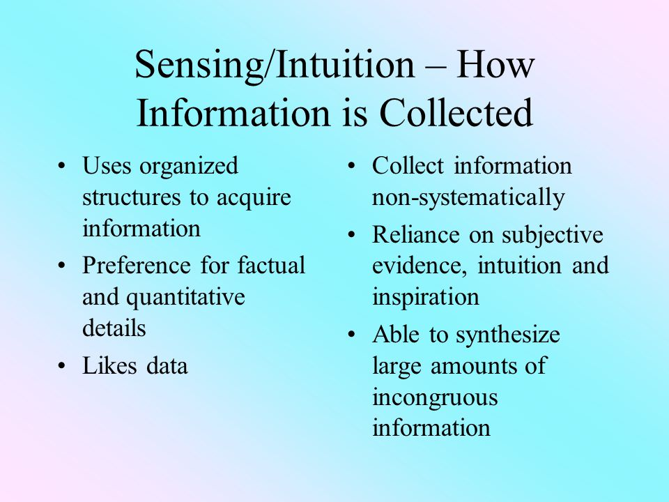 Sensing/Intuition – How Information is Collected Uses organized structures to acquire information Preference for factual and quantitative details Likes data Collect information non-systematically Reliance on subjective evidence, intuition and inspiration Able to synthesize large amounts of incongruous information