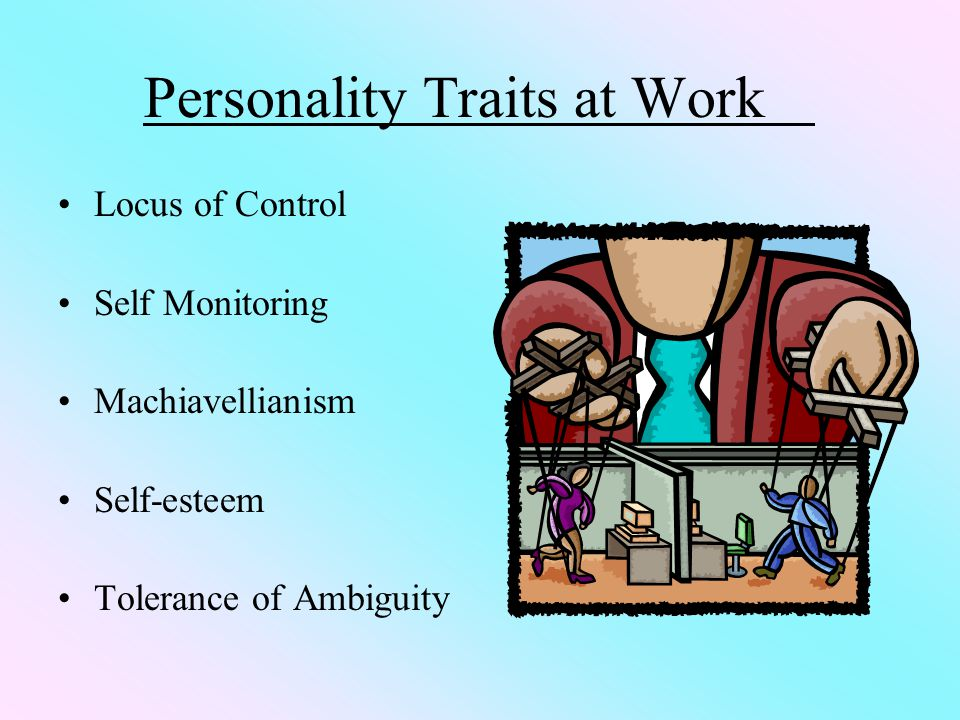 Personality Traits at Work Locus of Control Self Monitoring Machiavellianism Self-esteem Tolerance of Ambiguity
