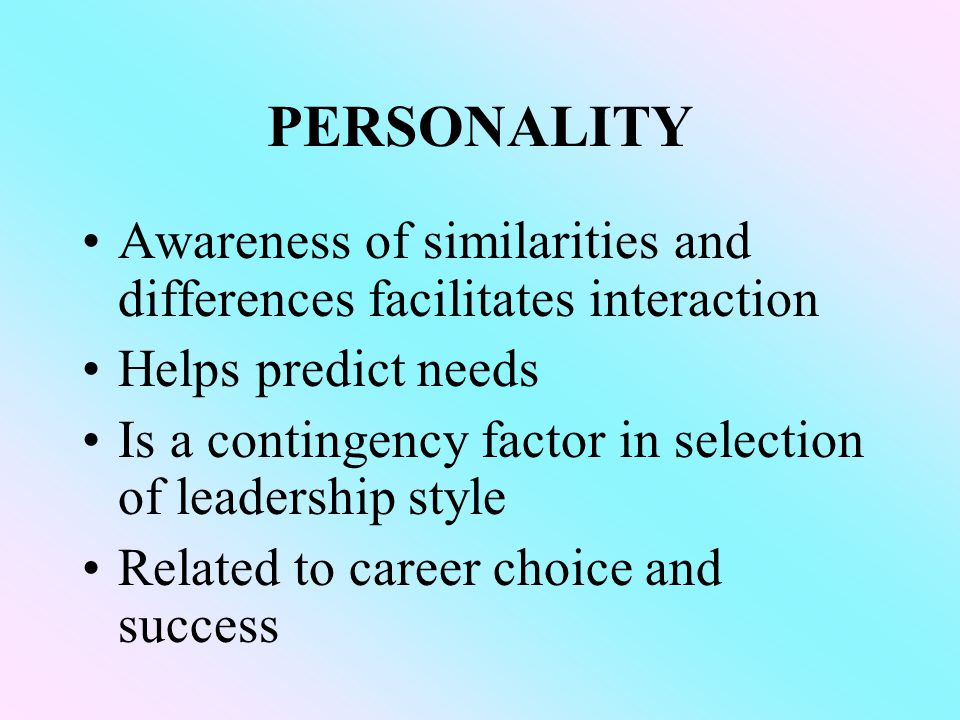 PERSONALITY Awareness of similarities and differences facilitates interaction Helps predict needs Is a contingency factor in selection of leadership style Related to career choice and success