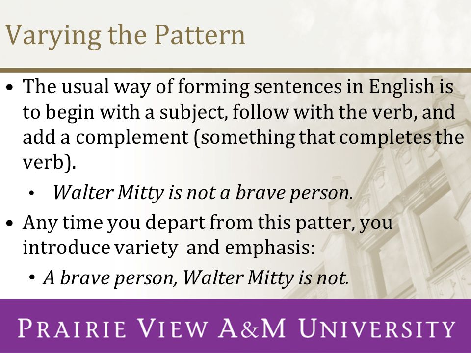 Varying the Pattern The usual way of forming sentences in English is to begin with a subject, follow with the verb, and add a complement (something that completes the verb).