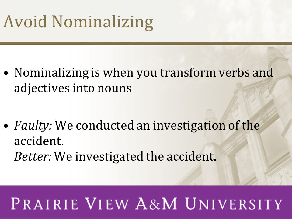 Avoid Nominalizing Nominalizing is when you transform verbs and adjectives into nouns Faulty: We conducted an investigation of the accident.
