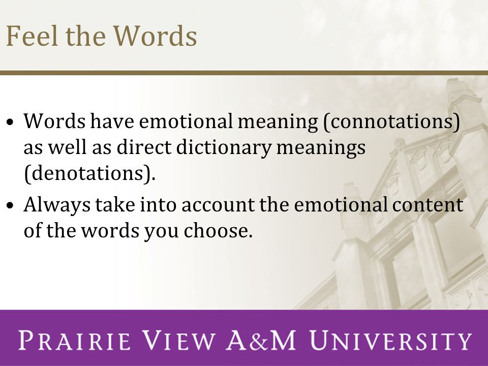 Feel the Words Words have emotional meaning (connotations) as well as direct dictionary meanings (denotations).