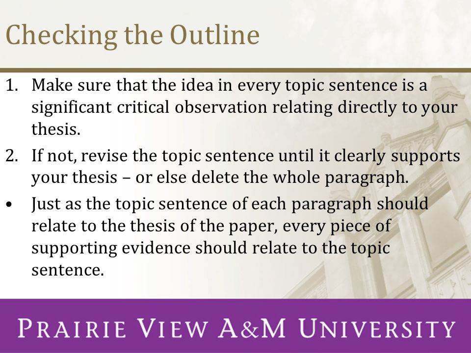 Checking the Outline 1.Make sure that the idea in every topic sentence is a significant critical observation relating directly to your thesis.