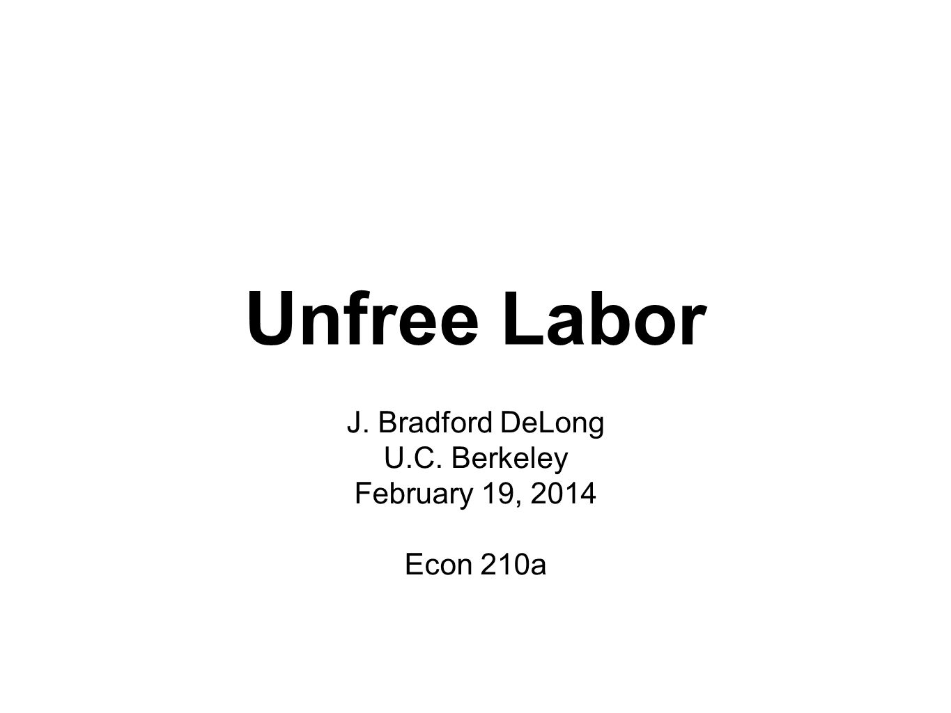 Unfree Labor J. Bradford DeLong U.C. Berkeley February 19, 2014 Econ 210a