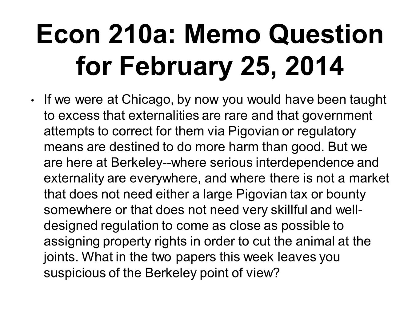 Econ 210a: Memo Question for February 25, 2014 If we were at Chicago, by now you would have been taught to excess that externalities are rare and that government attempts to correct for them via Pigovian or regulatory means are destined to do more harm than good.
