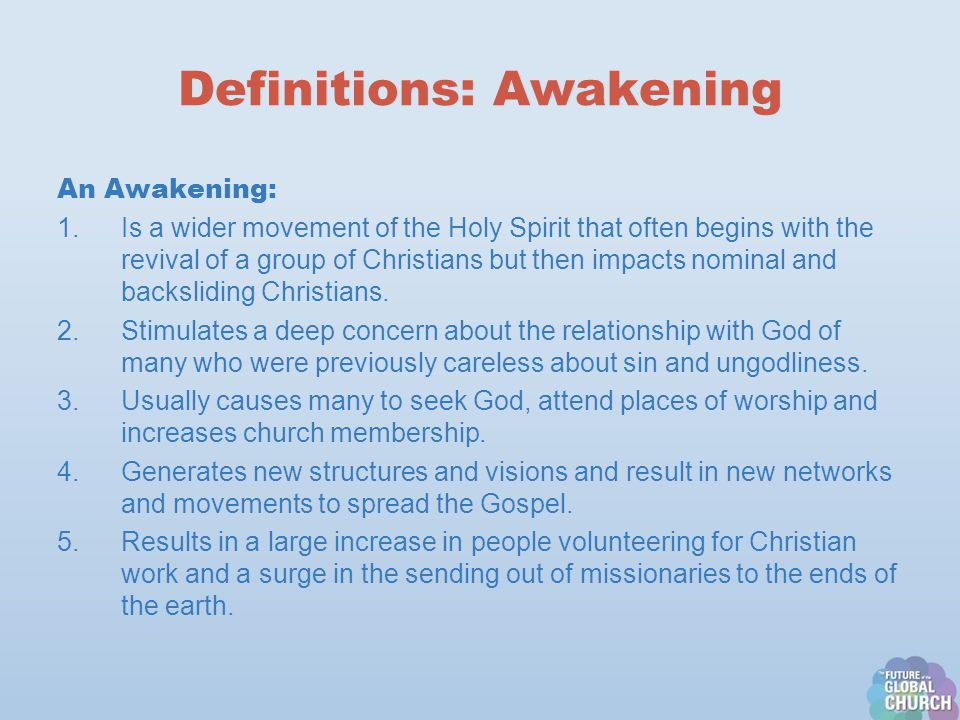 Definitions: Awakening An Awakening: 1.Is a wider movement of the Holy Spirit that often begins with the revival of a group of Christians but then impacts nominal and backsliding Christians.