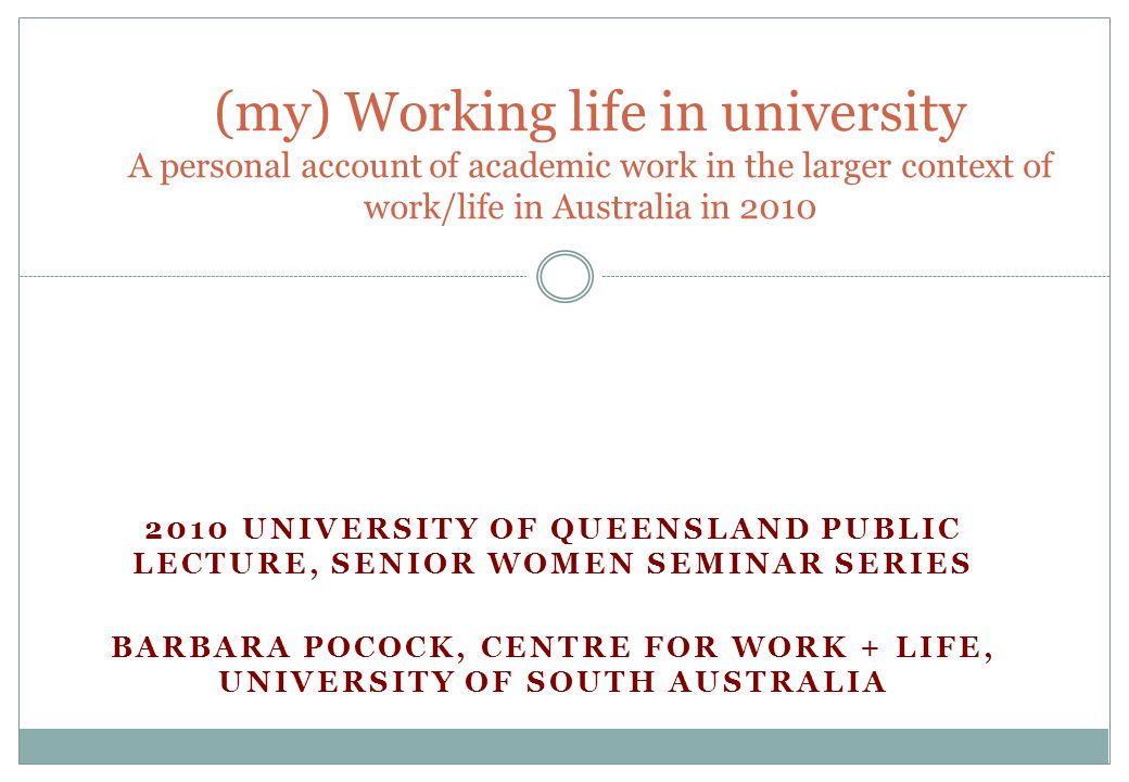 My pathway 2 years working on farms after yr 12 (1973-4) B Ec Hons Uni of Adelaide (1975-78) 10 years in NSW – Reserve Bank, NSW Government women's employment and job creation programs; Research on women in Voc Ed; working for unions Drifted into teaching adult workers about work in 1988 First child 1990 (now 20) Phd, second child 1993 (now 17) All forms of leave (18 mths parental leave, unpaid leave, 1 yr job share, part-time, extended leave….) Teaching and research academic 1989-2003 Research Fellowship 2003-2007 Moved to UniSA in 2006…