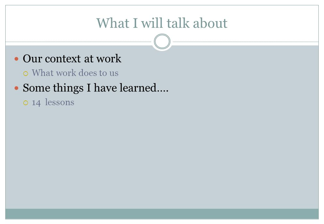 What I will talk about Our context at work  What work does to us Some things I have learned….