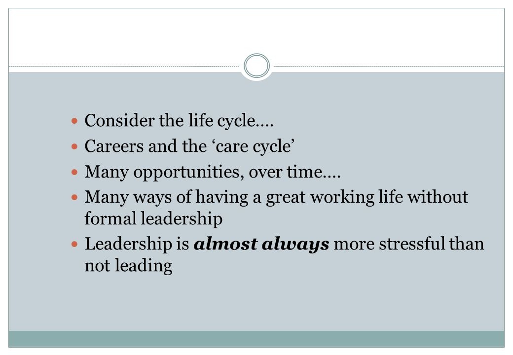 Consider the life cycle…. Careers and the 'care cycle' Many opportunities, over time….
