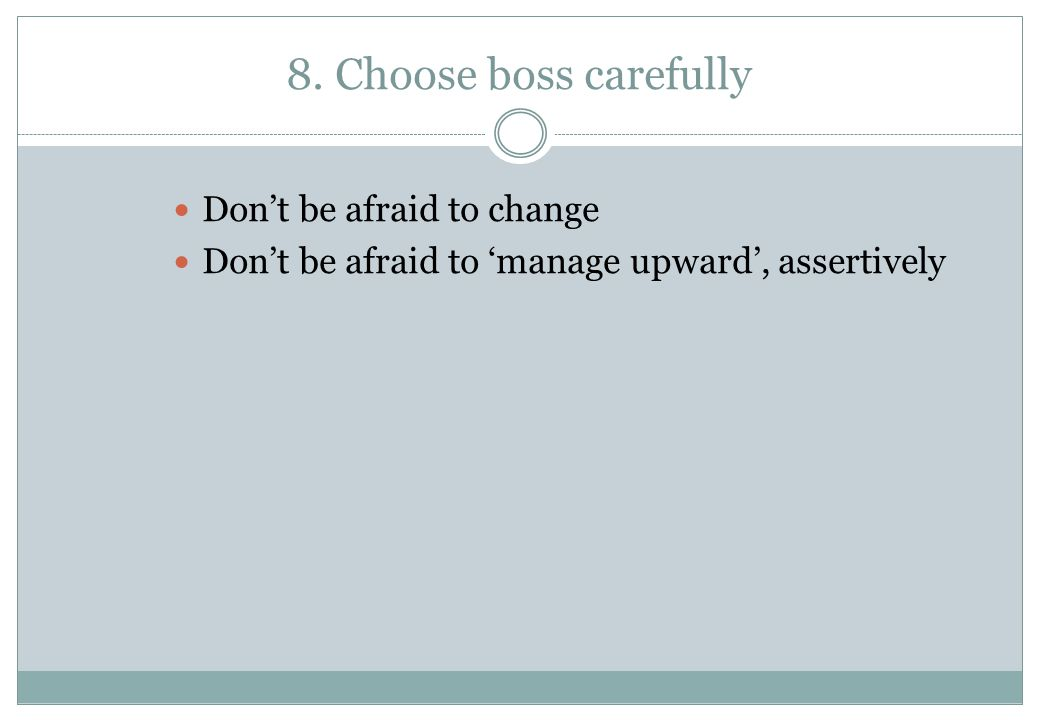 8. Choose boss carefully Don't be afraid to change Don't be afraid to 'manage upward', assertively