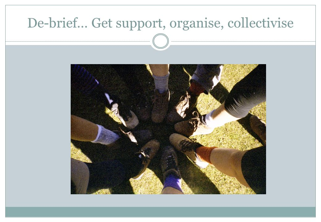 De-brief… Get support, organise, collectivise