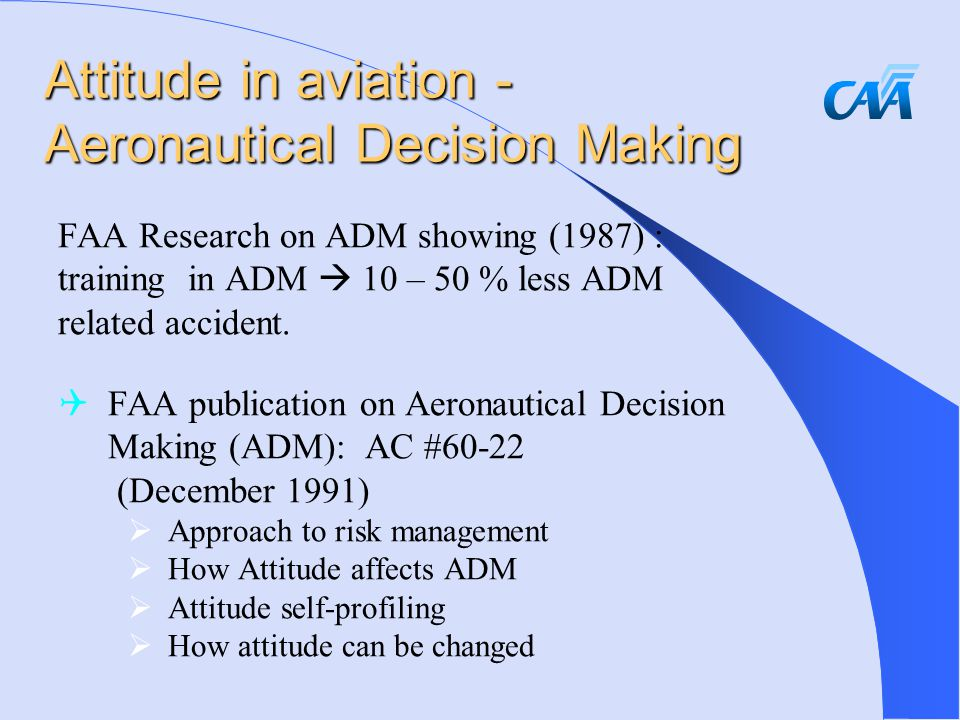 Attitude in aviation - Aeronautical Decision Making FAA Research on ADM showing (1987) : training in ADM  10 – 50 % less ADM related accident.