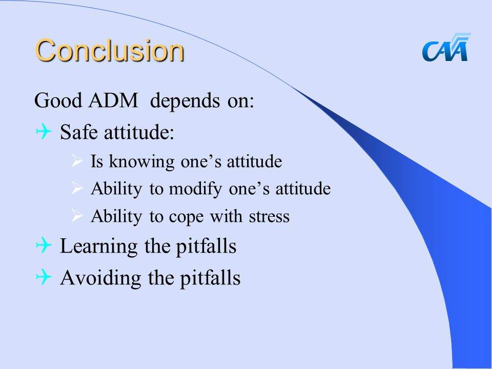 Conclusion Good ADM depends on:  Safe attitude:  Is knowing one's attitude  Ability to modify one's attitude  Ability to cope with stress  Learning the pitfalls  Avoiding the pitfalls