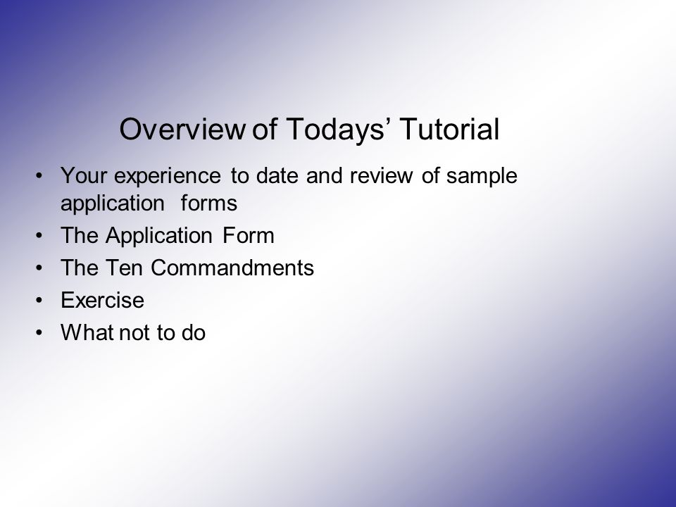 Overview of Todays' Tutorial Your experience to date and review of sample application forms The Application Form The Ten Commandments Exercise What not to do