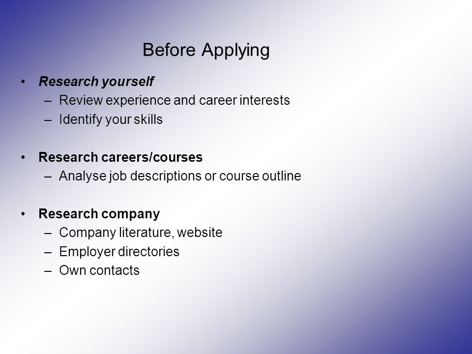 Before Applying Research yourself –Review experience and career interests –Identify your skills Research careers/courses –Analyse job descriptions or course outline Research company –Company literature, website –Employer directories –Own contacts