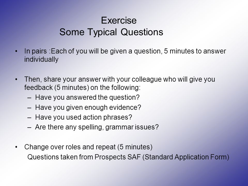 Exercise Some Typical Questions In pairs :Each of you will be given a question, 5 minutes to answer individually Then, share your answer with your colleague who will give you feedback (5 minutes) on the following: –Have you answered the question.