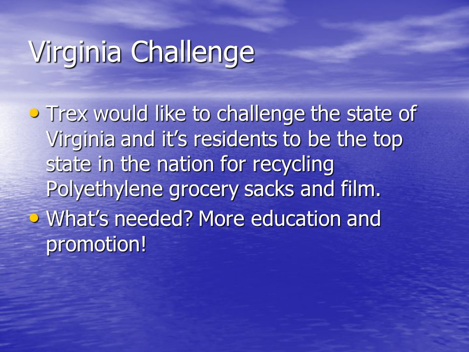 Virginia Challenge Trex would like to challenge the state of Virginia and it's residents to be the top state in the nation for recycling Polyethylene grocery sacks and film.