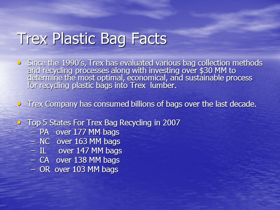 Trex Plastic Bag Facts Since the 1990's, Trex has evaluated various bag collection methods and recycling processes along with investing over $30 MM to determine the most optimal, economical, and sustainable process for recycling plastic bags into Trex lumber.