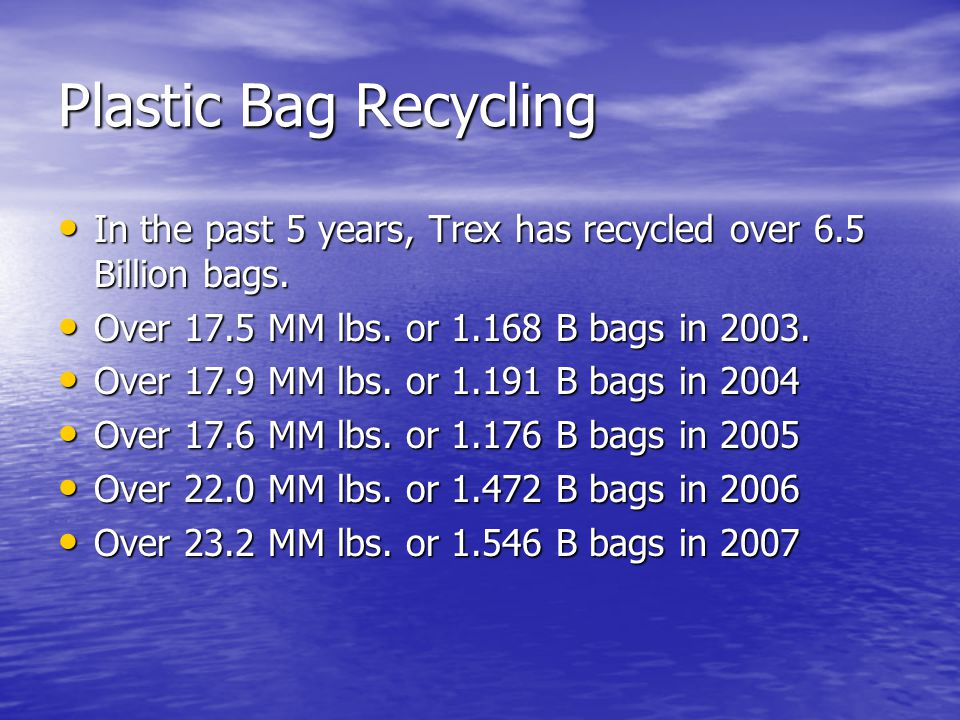 Plastic Bag Recycling In the past 5 years, Trex has recycled over 6.5 Billion bags.