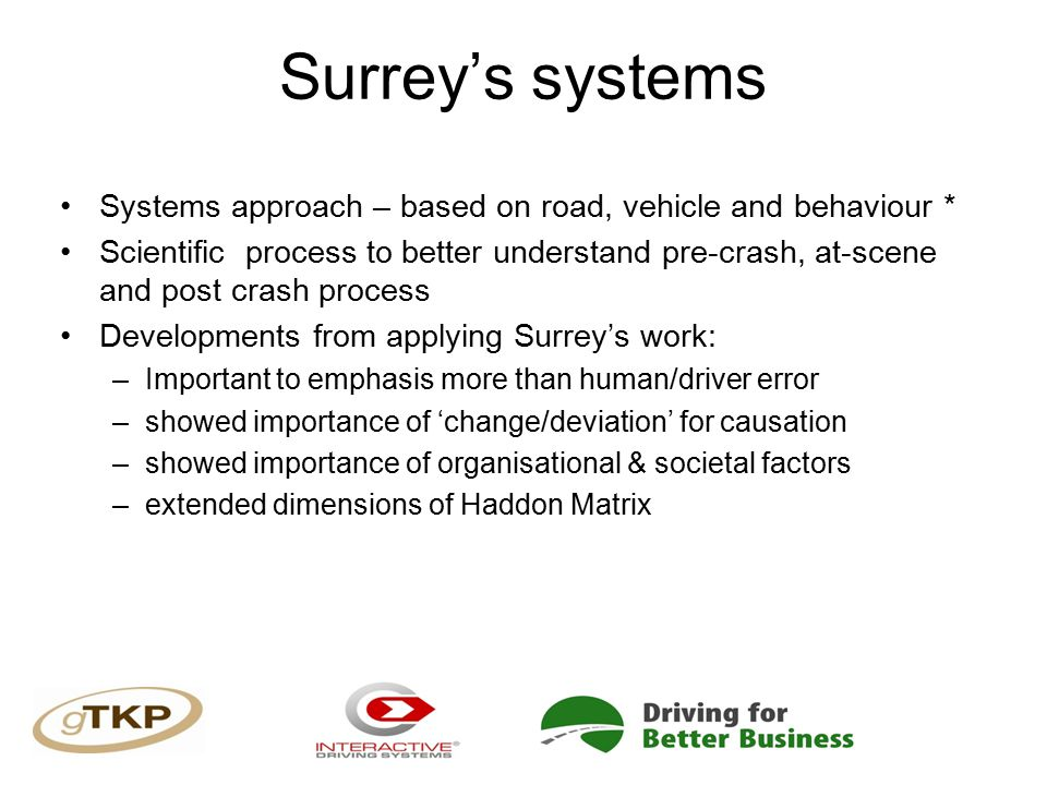 Surrey's systems Systems approach – based on road, vehicle and behaviour * Scientific process to better understand pre-crash, at-scene and post crash process Developments from applying Surrey's work: –Important to emphasis more than human/driver error –showed importance of 'change/deviation' for causation –showed importance of organisational & societal factors –extended dimensions of Haddon Matrix