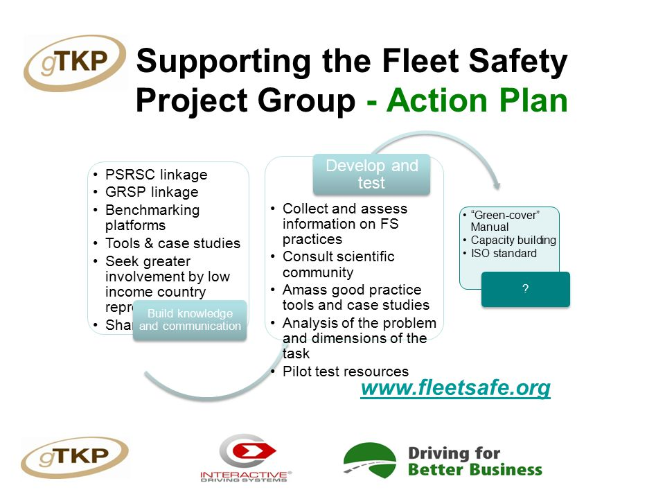 Supporting the Fleet Safety Project Group - Action Plan PSRSC linkage GRSP linkage Benchmarking platforms Tools & case studies Seek greater involvement by low income country representatives Share information Build knowledge and communication Collect and assess information on FS practices Consult scientific community Amass good practice tools and case studies Analysis of the problem and dimensions of the task Pilot test resources Develop and test Green-cover Manual Capacity building ISO standard .