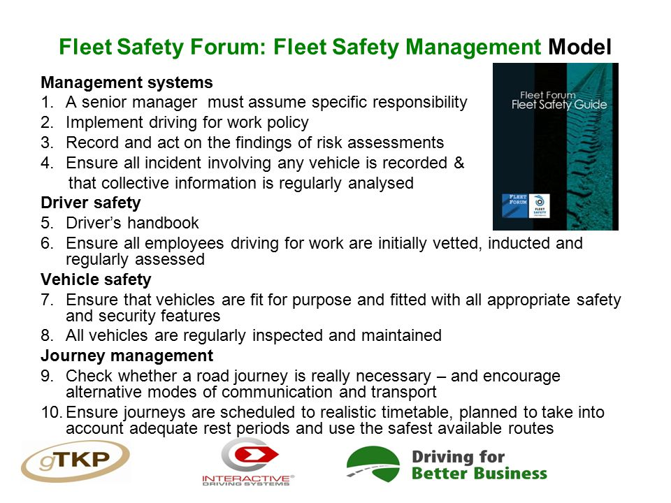 Fleet Safety Forum: Fleet Safety Management Model Management systems 1.A senior manager must assume specific responsibility 2.Implement driving for work policy 3.Record and act on the findings of risk assessments 4.Ensure all incident involving any vehicle is recorded & that collective information is regularly analysed Driver safety 5.Driver's handbook 6.Ensure all employees driving for work are initially vetted, inducted and regularly assessed Vehicle safety 7.Ensure that vehicles are fit for purpose and fitted with all appropriate safety and security features 8.All vehicles are regularly inspected and maintained Journey management 9.Check whether a road journey is really necessary – and encourage alternative modes of communication and transport 10.Ensure journeys are scheduled to realistic timetable, planned to take into account adequate rest periods and use the safest available routes