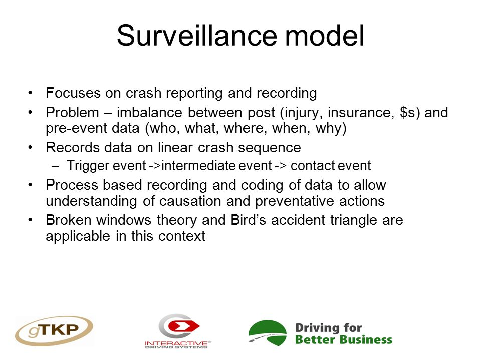 Surveillance model Focuses on crash reporting and recording Problem – imbalance between post (injury, insurance, $s) and pre-event data (who, what, where, when, why) Records data on linear crash sequence –Trigger event ->intermediate event -> contact event Process based recording and coding of data to allow understanding of causation and preventative actions Broken windows theory and Bird's accident triangle are applicable in this context