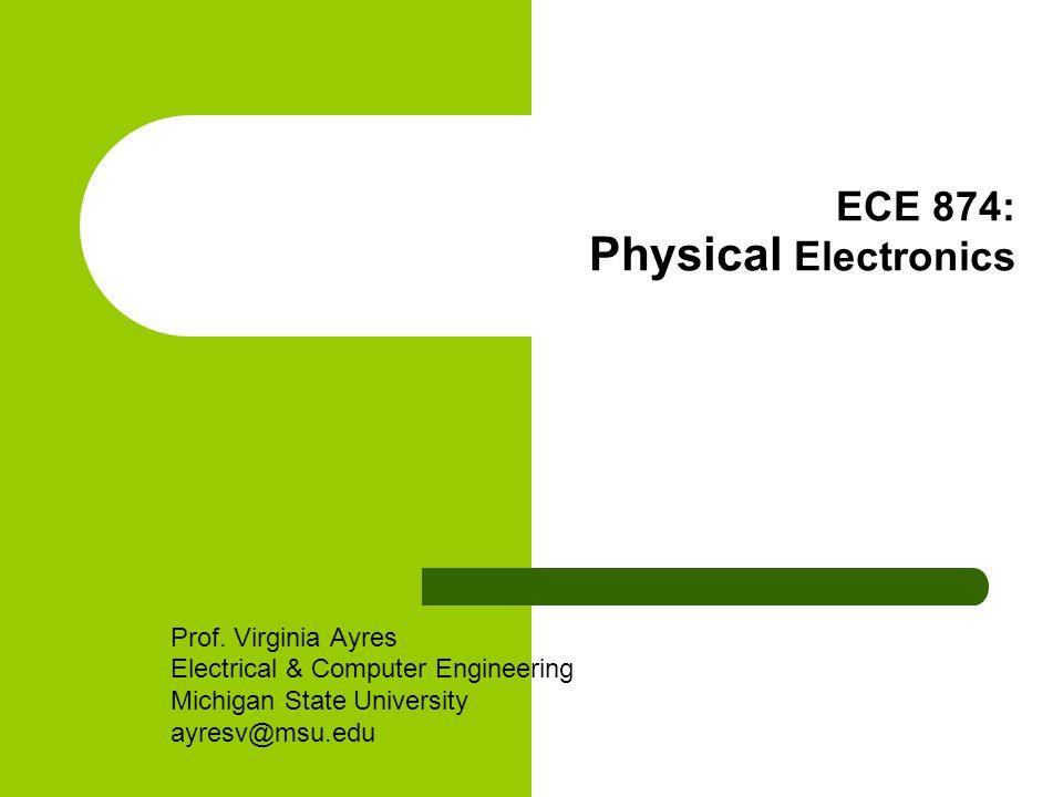 ECE 874: Physical Electronics Prof. Virginia Ayres Electrical & Computer Engineering Michigan State University ayresv@msu.edu
