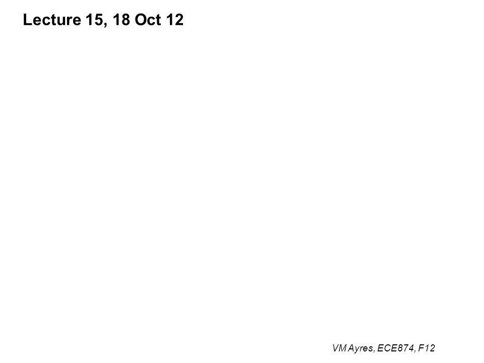 VM Ayres, ECE874, F12 Lecture 15, 18 Oct 12