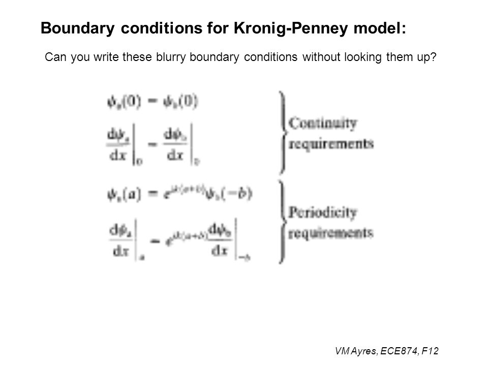 VM Ayres, ECE874, F12 Boundary conditions for Kronig-Penney model: Can you write these blurry boundary conditions without looking them up?