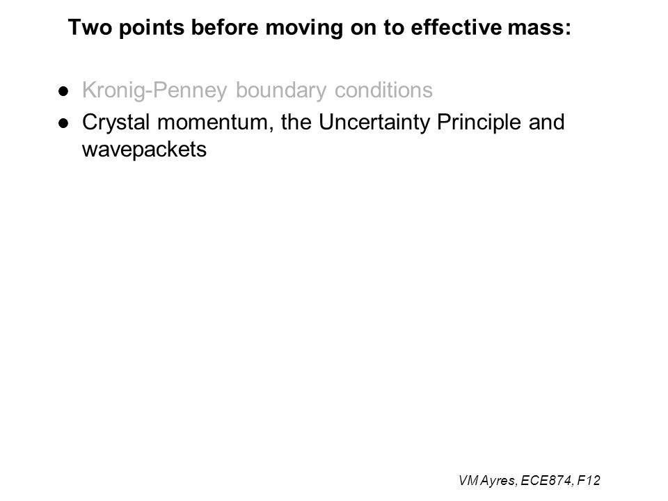 VM Ayres, ECE874, F12 Two points before moving on to effective mass: Kronig-Penney boundary conditions Crystal momentum, the Uncertainty Principle and