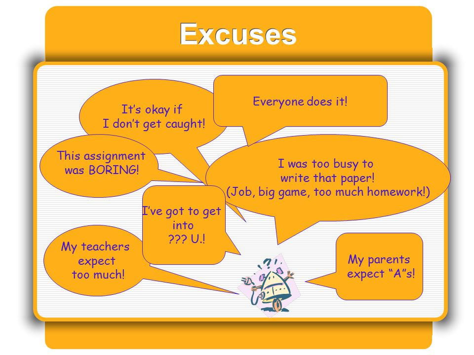 Excuses It's okay if I don't get caught! I was too busy to write that paper! (Job, big game, too much homework!) My teachers expect too much! I've got