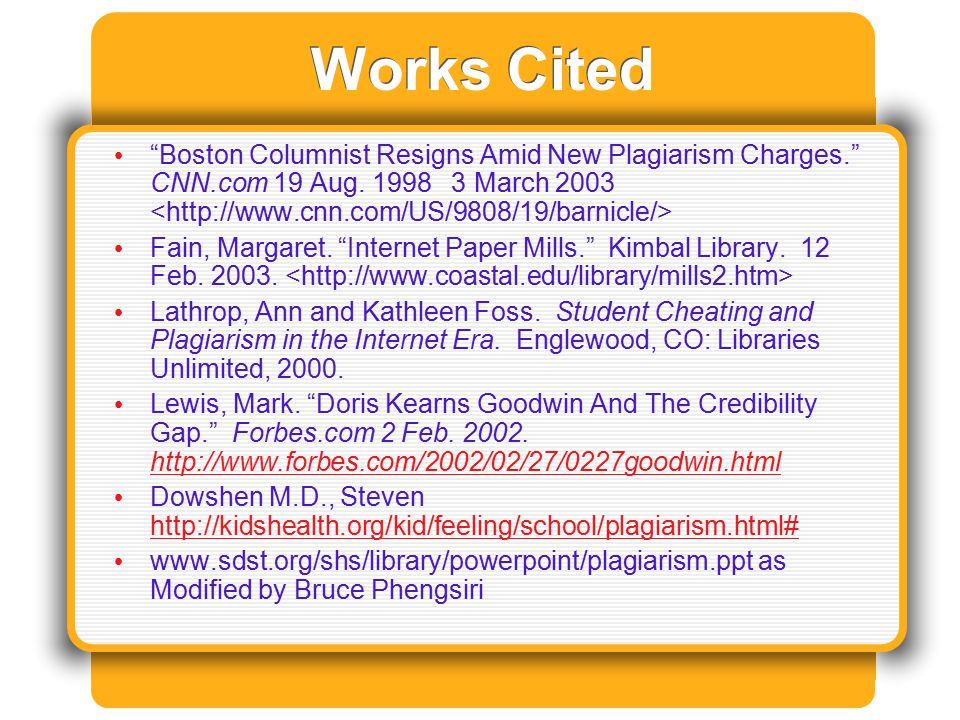 "Works Cited ""Boston Columnist Resigns Amid New Plagiarism Charges."" CNN.com 19 Aug. 1998 3 March 2003 Fain, Margaret. ""Internet Paper Mills."" Kimbal L"