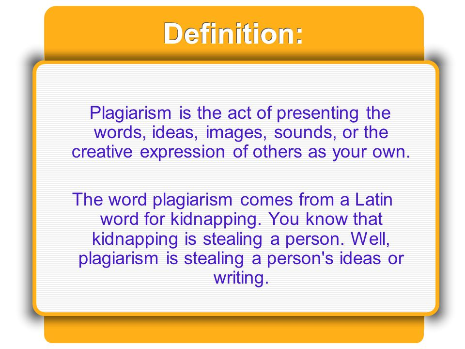 Definition: Plagiarism is the act of presenting the words, ideas, images, sounds, or the creative expression of others as your own. The word plagiaris