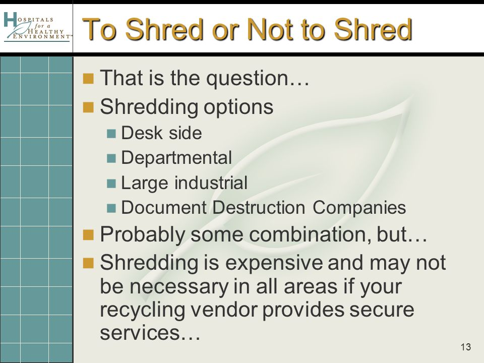 13 To Shred or Not to Shred That is the question… Shredding options Desk side Departmental Large industrial Document Destruction Companies Probably some combination, but… Shredding is expensive and may not be necessary in all areas if your recycling vendor provides secure services…