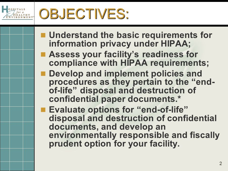 2 OBJECTIVES: Understand the basic requirements for information privacy under HIPAA; Assess your facility's readiness for compliance with HIPAA requirements; Develop and implement policies and procedures as they pertain to the end- of-life disposal and destruction of confidential paper documents.* Evaluate options for end-of-life disposal and destruction of confidential documents, and develop an environmentally responsible and fiscally prudent option for your facility.