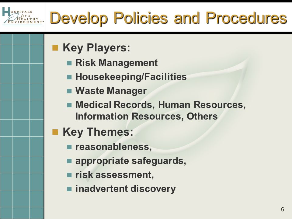 6 Develop Policies and Procedures Key Players: Risk Management Housekeeping/Facilities Waste Manager Medical Records, Human Resources, Information Res