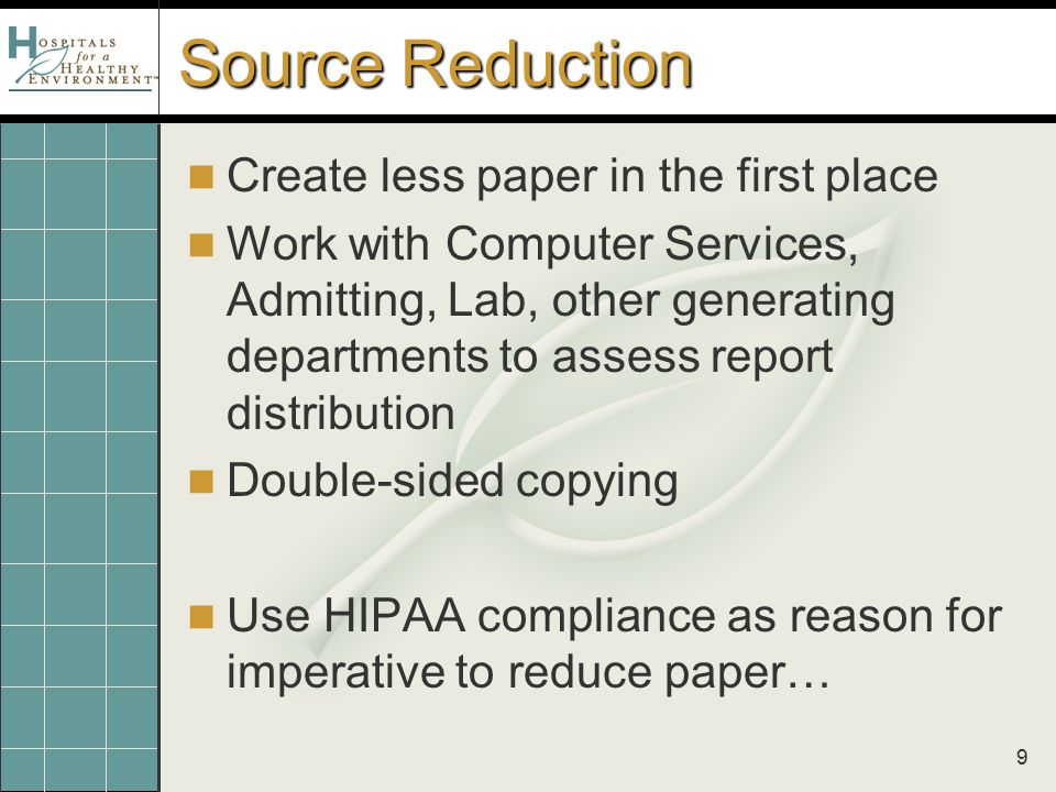 9 Source Reduction Create less paper in the first place Work with Computer Services, Admitting, Lab, other generating departments to assess report distribution Double-sided copying Use HIPAA compliance as reason for imperative to reduce paper…