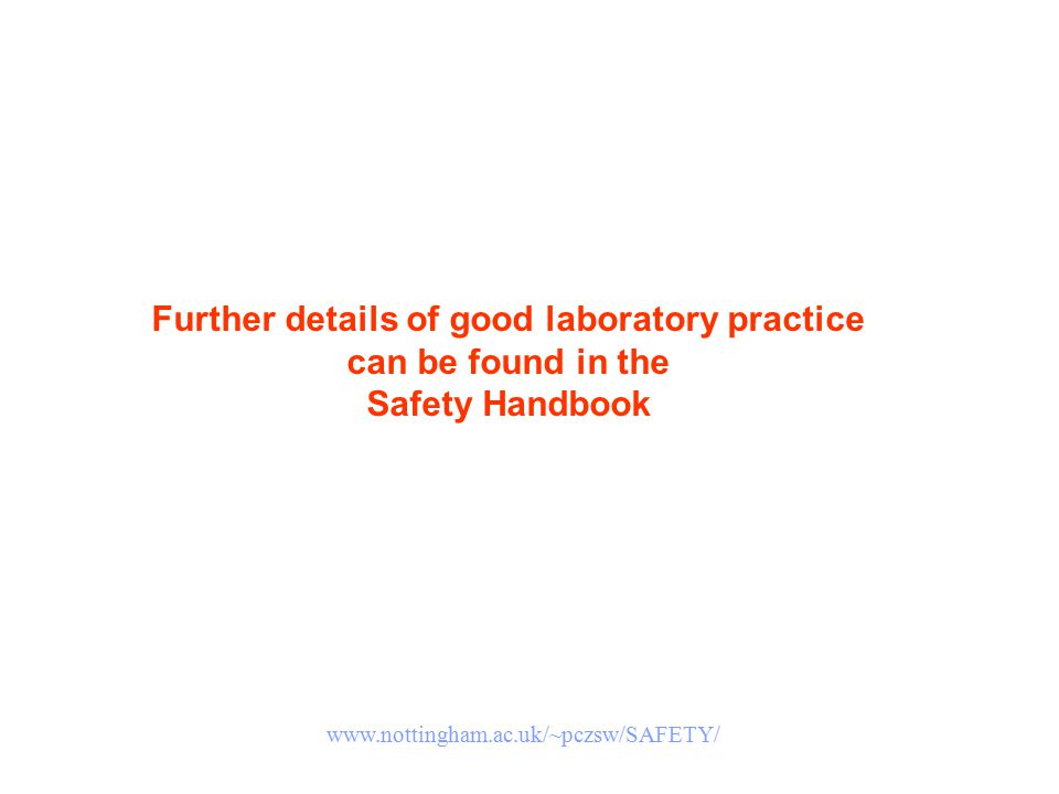 Further details of good laboratory practice can be found in the Safety Handbook www.nottingham.ac.uk/~pczsw/SAFETY/
