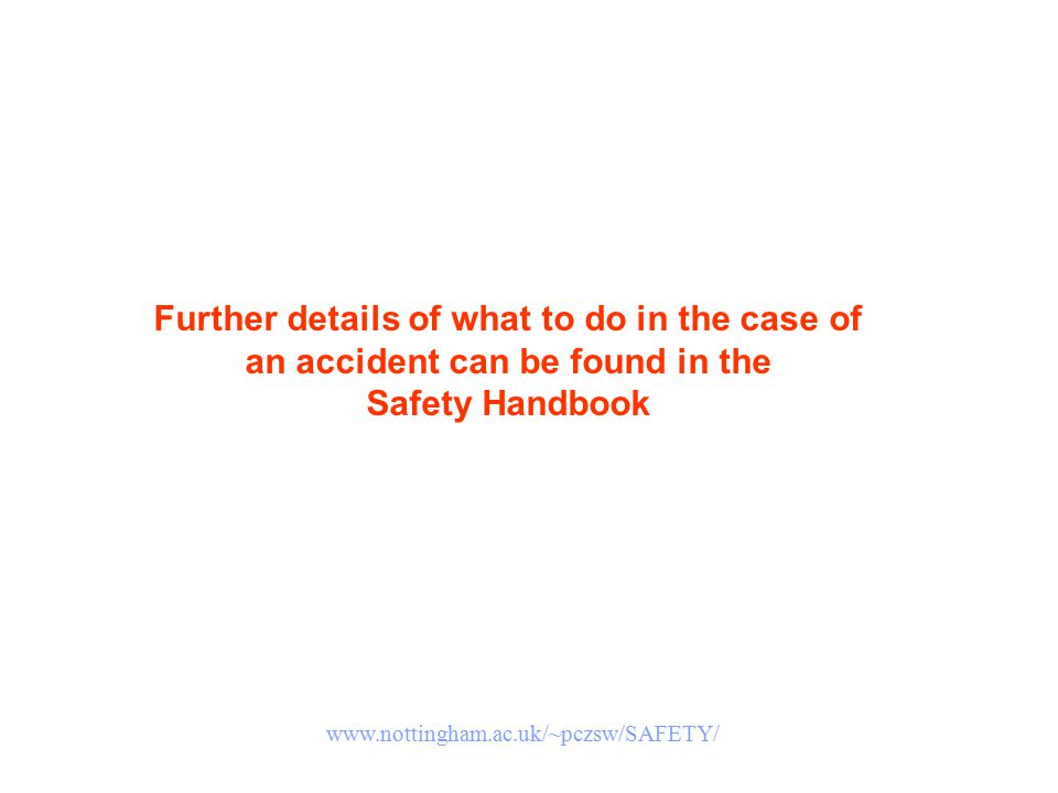 Further details of what to do in the case of an accident can be found in the Safety Handbook www.nottingham.ac.uk/~pczsw/SAFETY/